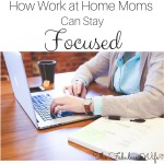 How Work at Home Moms Can Stay Focused