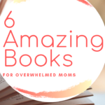 6 Amazing Books for Overwhelmed Moms