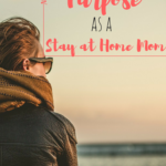 How to Find Purpose as a Stay at Home Mom