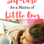 How to Practice Self-Care as a Mama of Little Ones!